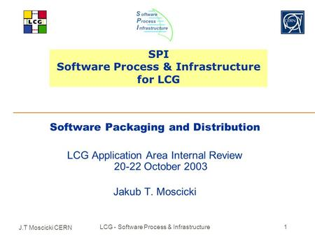 J.T Moscicki CERN LCG - Software Process & Infrastructure1 SPI Software Process & Infrastructure for LCG Software Packaging and Distribution LCG Application.