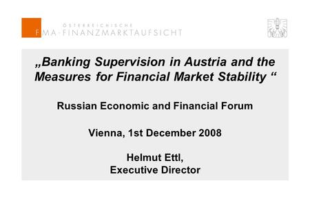 """Banking Supervision in Austria and the Measures for Financial Market Stability "" Russian Economic and Financial Forum Vienna, 1st December 2008 Helmut."