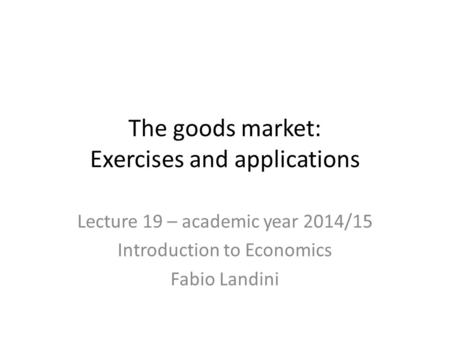 The goods market: Exercises and applications Lecture 19 – academic year 2014/15 Introduction to Economics Fabio Landini.