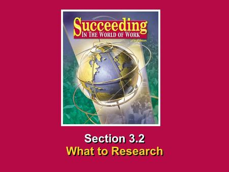 Chapter 3 Researching CareersSucceeding in the World of Work What to Research 3.2 SECTION OPENER / CLOSER INSERT BOOK COVER ART Section 3.2 What to Research.