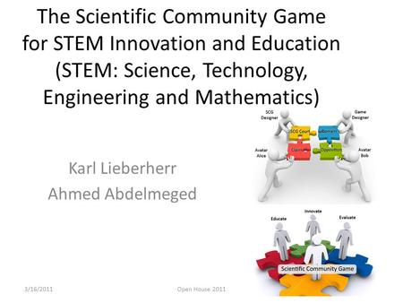 The Scientific Community Game for STEM Innovation and Education (STEM: Science, Technology, Engineering and Mathematics) Karl Lieberherr Ahmed Abdelmeged.