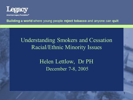 Building a world where young people reject tobacco and anyone can quit 1 Understanding Smokers and Cessation Racial/Ethnic Minority Issues Helen Lettlow,