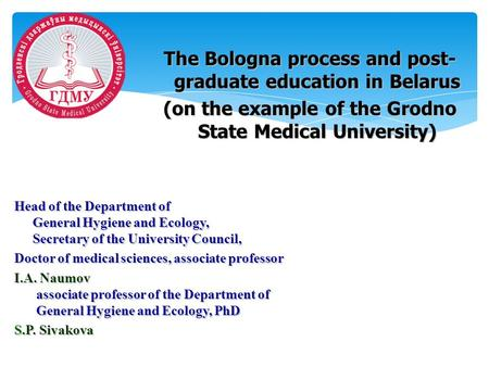 The Bologna process and post- graduate education in Belarus (on the example of the Grodno State Medical University) Head of the Department of General Hygiene.