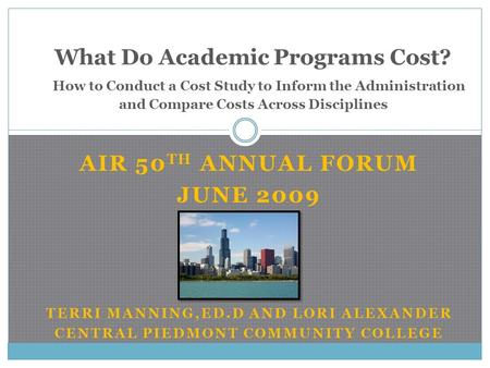 AIR 50 TH ANNUAL FORUM JUNE 2009 TERRI MANNING,ED.D AND LORI ALEXANDER CENTRAL PIEDMONT COMMUNITY COLLEGE What Do Academic Programs Cost? How to Conduct.