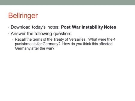 Bellringer Download today's notes: Post War Instability Notes Answer the following question: Recall the terms of the Treaty of Versailles. What were the.