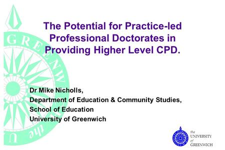 The UNIVERSITY of GREENWICH The Potential for Practice-led Professional Doctorates in Providing Higher Level CPD. Dr Mike Nicholls, Department of Education.