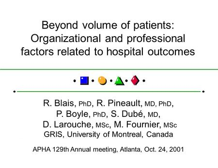 Beyond volume of patients: Organizational and professional factors related to hospital outcomes R. Blais, PhD, R. Pineault, MD, PhD, P. Boyle, PhD, S.