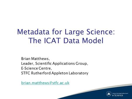 Metadata for Large Science: The ICAT Data Model Brian Matthews, Leader, Scientific Applications Group, E-Science Centre, STFC Rutherford Appleton Laboratory.