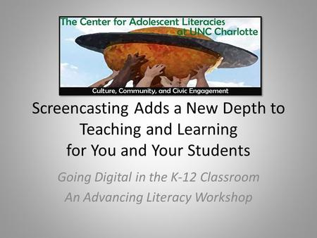 Screencasting Adds a New Depth to Teaching and Learning for You and Your Students Going Digital in the K-12 Classroom An Advancing Literacy Workshop.