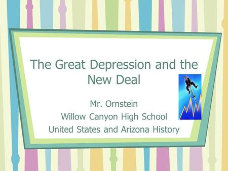 The Great Depression and the New Deal Mr. Ornstein Willow Canyon High School United States and Arizona History.