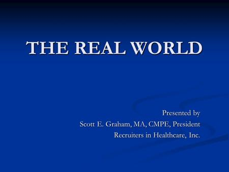 THE REAL WORLD THE REAL WORLD Presented by Scott E. Graham, MA, CMPE, President Recruiters in Healthcare, Inc.