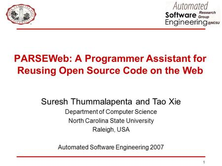 1 PARSEWeb: A Programmer Assistant for Reusing Open Source Code on the Web Suresh Thummalapenta and Tao Xie Department of Computer Science North Carolina.