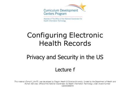 Configuring Electronic Health Records Privacy and Security in the US Lecture f This material (Comp11_Unit7f) was developed by Oregon Health & Science University,