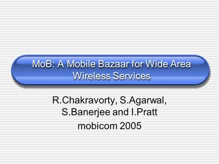 MoB: A Mobile Bazaar for Wide Area Wireless Services R.Chakravorty, S.Agarwal, S.Banerjee and I.Pratt mobicom 2005.