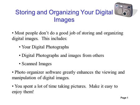 Page 1 Storing and Organizing Your Digital Images Most people don't do a good job of storing and organizing digital images. This includes: Your Digital.