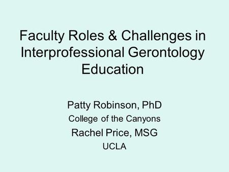 Faculty Roles & Challenges in Interprofessional Gerontology Education Patty Robinson, PhD College of the Canyons Rachel Price, MSG UCLA.
