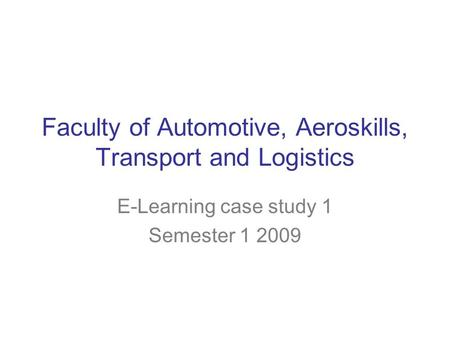 Faculty of Automotive, Aeroskills, Transport and Logistics E-Learning case study 1 Semester 1 2009.