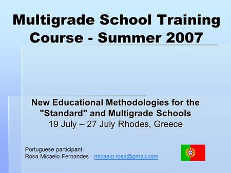 Multigrade School Training Course - Summer 2007 New Educational Methodologies for the Standard and Multigrade Schools 19 July – 27 July Rhodes, Greece.