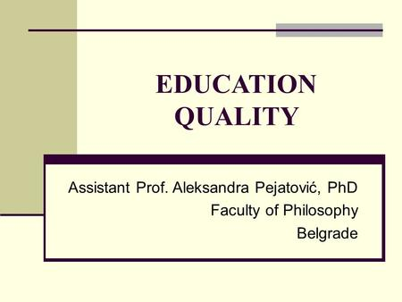 EDUCATION QUALITY Assistant Prof. Aleksandra Pejatović, PhD Faculty of Philosophy Belgrade.