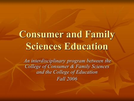 Consumer and Family Sciences Education An interdisciplinary program between the College of Consumer & Family Sciences and the College of Education An interdisciplinary.