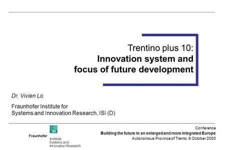 Fraunhofer ISI Institute Systems and Innovation Research Trentino plus 10 Foresight Workshop 14-15 July 2003 (Trento) Trentino plus 10: Innovation system.
