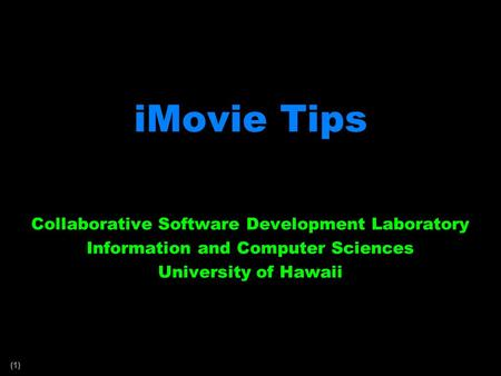 (1) iMovie Tips Collaborative Software Development Laboratory Information and Computer Sciences University of Hawaii.