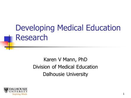 1 Developing Medical Education Research Karen V Mann, PhD Division of Medical Education Dalhousie University.