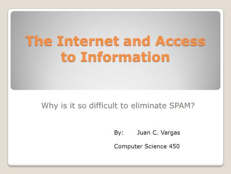The Internet and Access to Information Why is it so difficult to eliminate SPAM? By:Juan C. Vargas Computer Science 450.