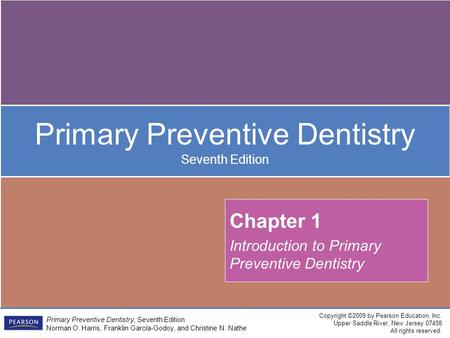 Copyright ©2009 by Pearson Education, Inc. Upper Saddle River, New Jersey 07458 All rights reserved. Primary Preventive Dentistry, Seventh Edition Norman.