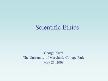 Scientific Ethics George Kumi The University of Maryland, College Park May 21, 2008.