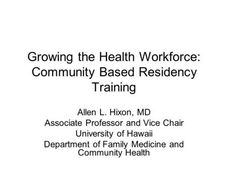 Growing the Health Workforce: Community Based Residency Training Allen L. Hixon, MD Associate Professor and Vice Chair University of Hawaii Department.