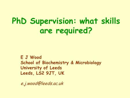 PhD Supervision: what skills are required? E J Wood School of Biochemistry & Microbiology University of Leeds Leeds, LS2 9JT, UK