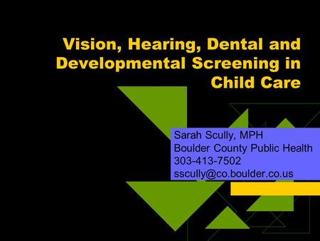 Vision, Hearing, Dental and Developmental Screening in Child Care Sarah Scully, MPH Boulder County Public Health 303-413-7502