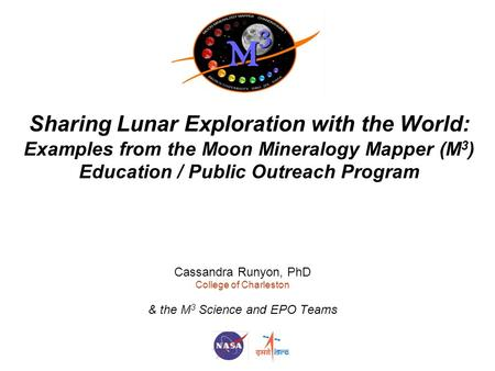 Sharing Lunar Exploration with the World: Examples from the Moon Mineralogy Mapper (M 3 ) Education / Public Outreach Program Cassandra Runyon, PhD College.
