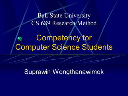 Competency for Computer Science Students Suprawin Wongthanawimok Ball State University CS 689 Research Method.