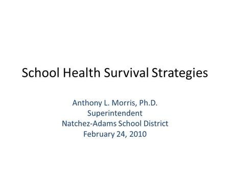 School Health Survival Strategies Anthony L. Morris, Ph.D. Superintendent Natchez-Adams School District February 24, 2010.