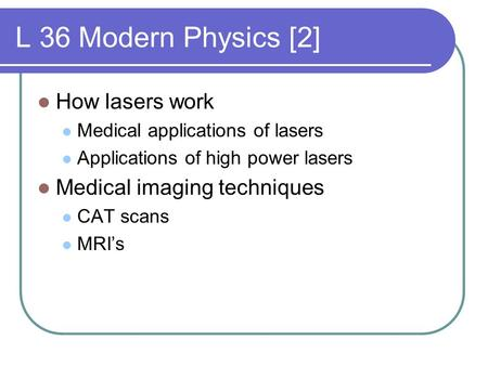 L 36 Modern Physics [2] How lasers work Medical applications of lasers Applications of high power lasers Medical imaging techniques CAT scans MRI's.