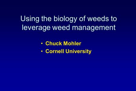 Using the biology of weeds to leverage weed management Chuck Mohler Cornell University.