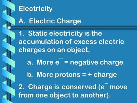 Electricity A. Electric Charge 1. Static electricity is the accumulation of excess electric charges on an object. a. More e¯ = negative charge b. More.