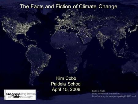 The Facts and Fiction of Climate Change Kim Cobb Paideia School April 15, 2008.
