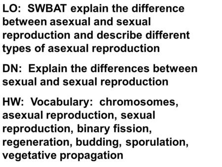 LO: SWBAT explain the difference between asexual and sexual reproduction and describe different types of asexual reproduction DN: Explain the differences.
