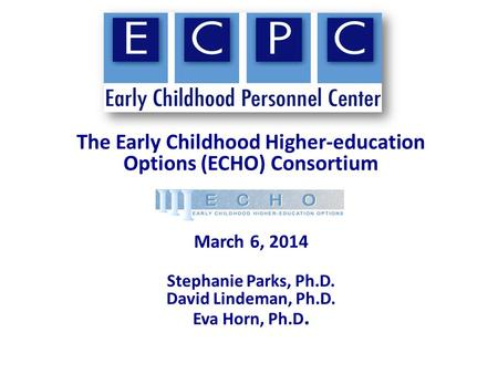 The Early Childhood Higher-education Options (ECHO) Consortium March 6, 2014 Stephanie Parks, Ph.D. David Lindeman, Ph.D. Eva Horn, Ph.D.