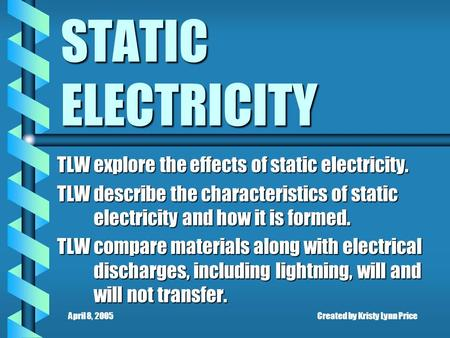 April 8, 2005Created by Kristy Lynn Price STATIC ELECTRICITY TLW explore the effects of static electricity. TLW describe the characteristics of static.