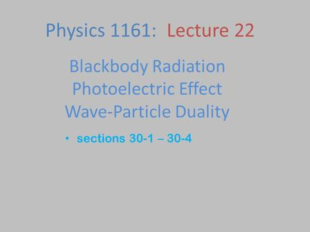 Blackbody Radiation Photoelectric Effect Wave-Particle Duality sections 30-1 – 30-4 Physics 1161: Lecture 22.