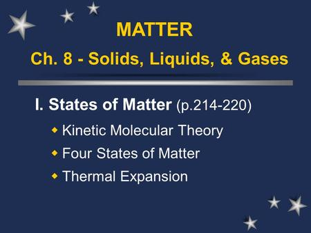 Ch. 8 - Solids, Liquids, & Gases I. States of Matter (p.214-220)  Kinetic Molecular Theory  Four States of Matter  Thermal Expansion MATTER.