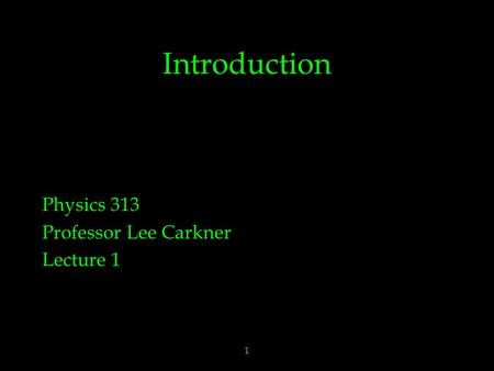1 Introduction Physics 313 Professor Lee Carkner Lecture 1.