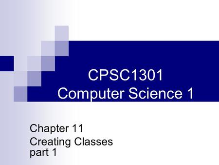 CPSC1301 Computer Science 1 Chapter 11 Creating Classes part 1.