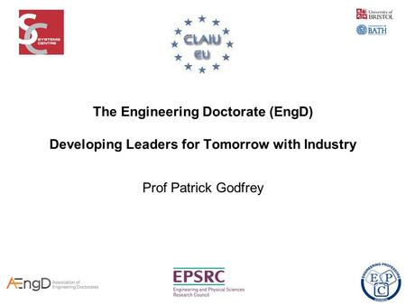 The Engineering Doctorate (EngD) Developing Leaders for Tomorrow with Industry Prof Patrick Godfrey.