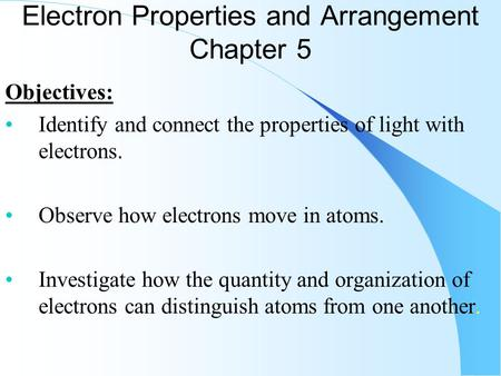 Electron Properties and Arrangement Chapter 5 Objectives: Identify and connect the properties of light with electrons. Observe how electrons move in atoms.