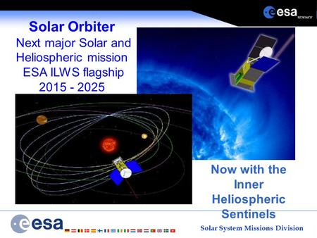 Solar System Missions Division Solar Orbiter Next major Solar and Heliospheric mission ESA ILWS flagship 2015 - 2025 Now with the Inner Heliospheric Sentinels.